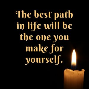 The best path in your life will be the one that you make for yourself.